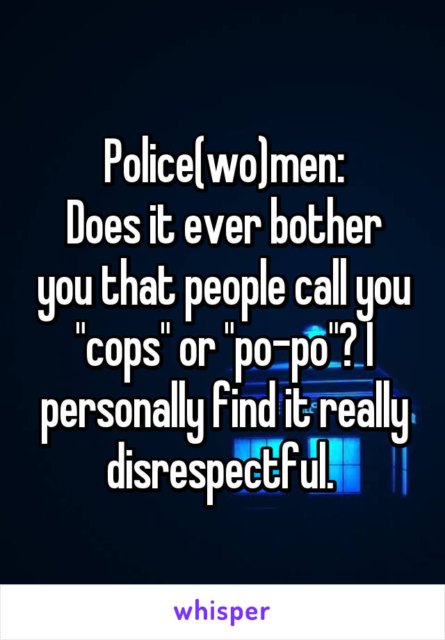 "Police(wo)men: Does it ever bother you that people call you ""cops"" or ""po-po""? I personally find it really disrespectful."