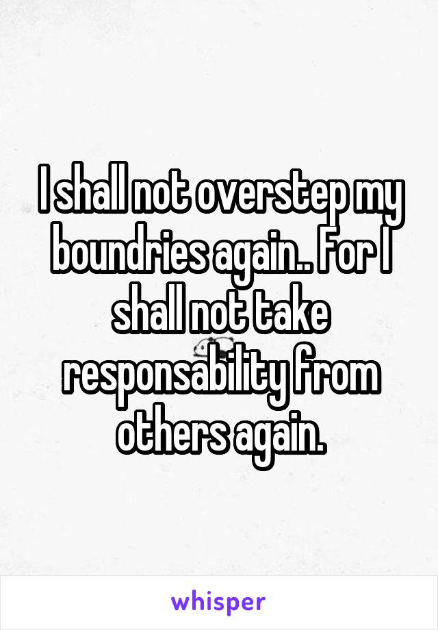 I shall not overstep my boundries again.. For I shall not take responsability from others again.