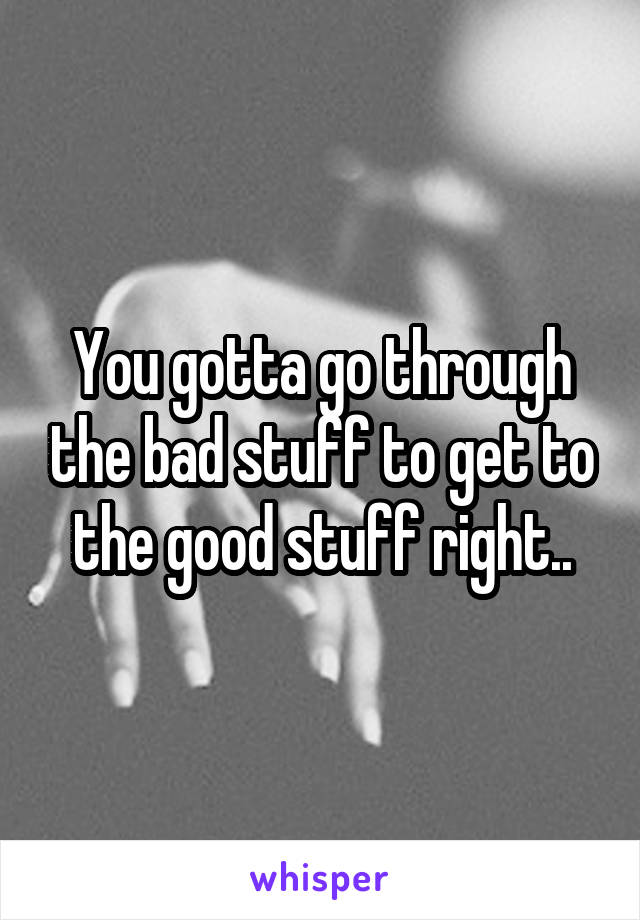 You gotta go through the bad stuff to get to the good stuff right..