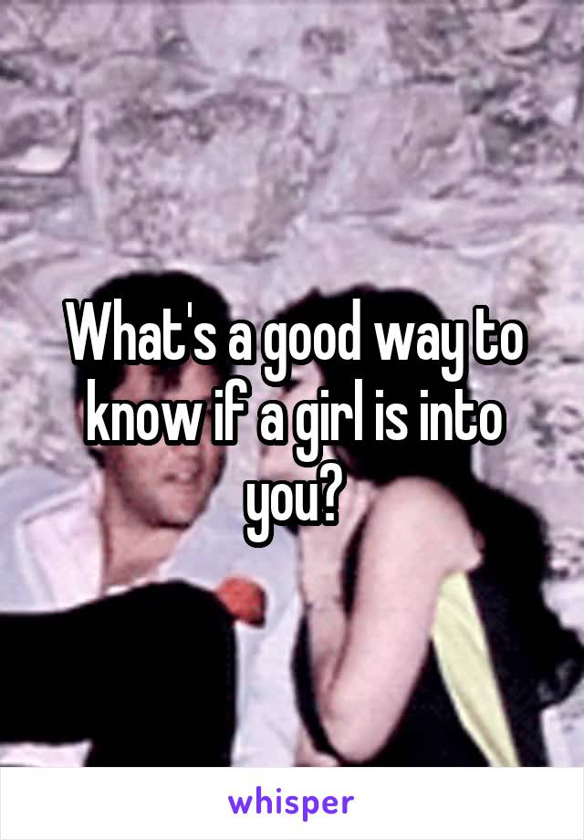 What's a good way to know if a girl is into you?