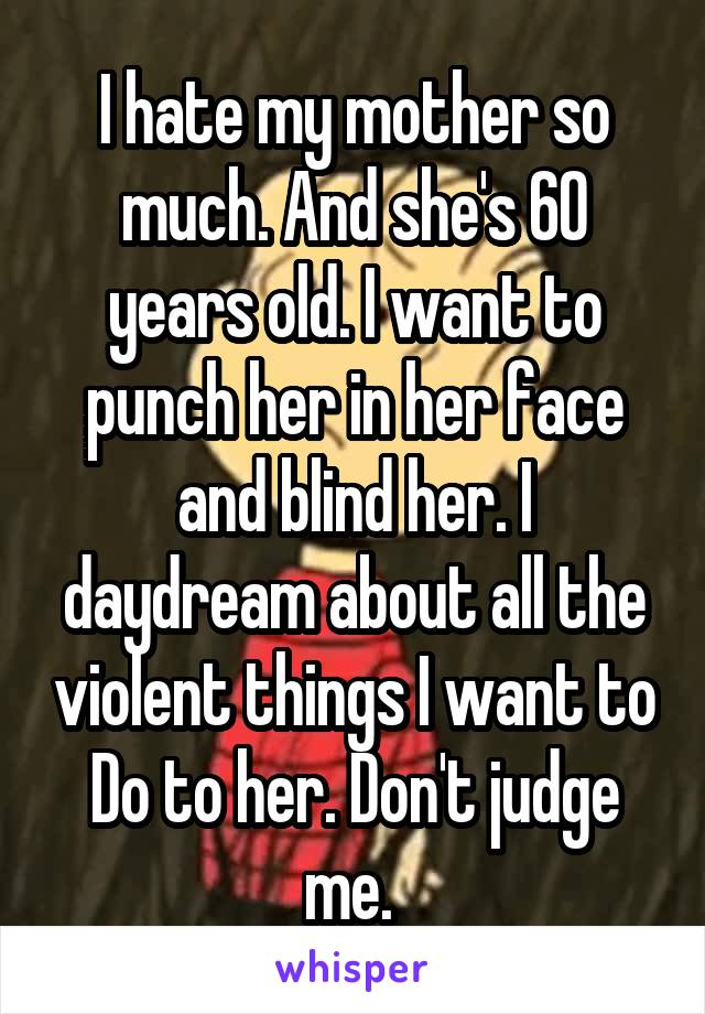 I hate my mother so much. And she's 60 years old. I want to punch her in her face and blind her. I daydream about all the violent things I want to Do to her. Don't judge me.