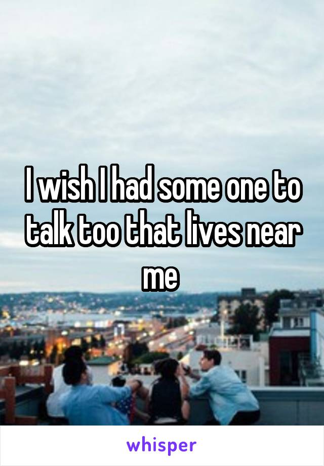 I wish I had some one to talk too that lives near me