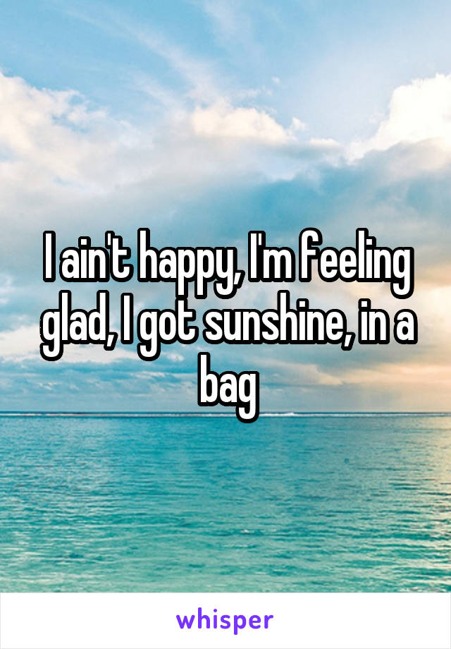 I ain't happy, I'm feeling glad, I got sunshine, in a bag