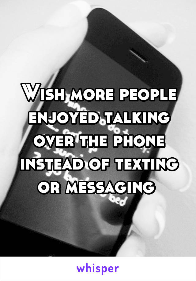 Wish more people enjoyed talking over the phone instead of texting or messaging