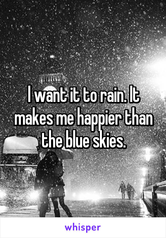 I want it to rain. It makes me happier than the blue skies.