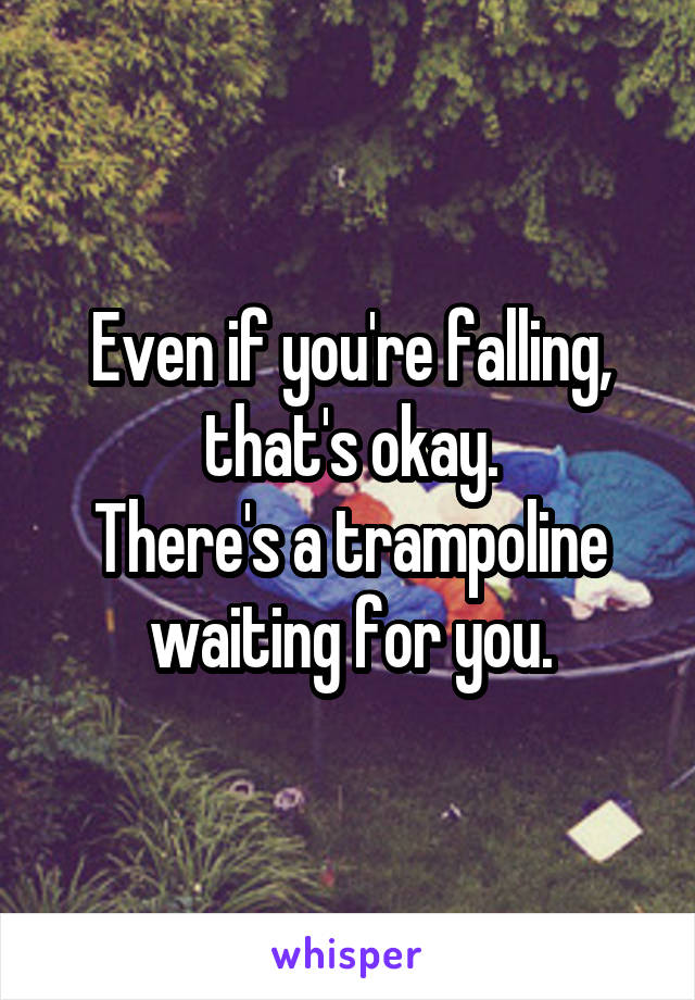 Even if you're falling, that's okay. There's a trampoline waiting for you.
