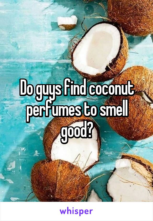 Do guys find coconut perfumes to smell good?
