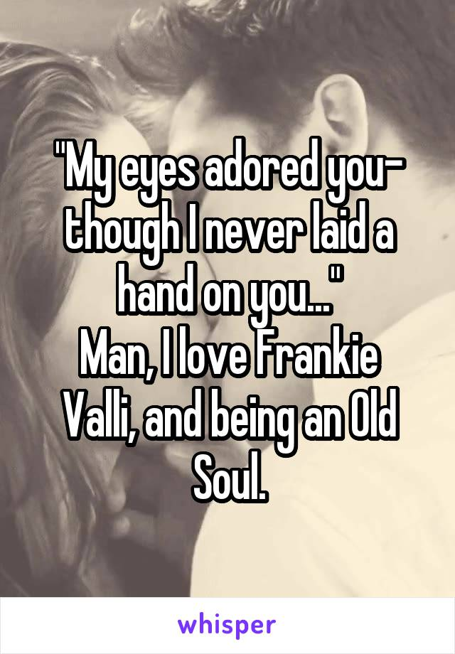 """My eyes adored you- though I never laid a hand on you..."" Man, I love Frankie Valli, and being an Old Soul."