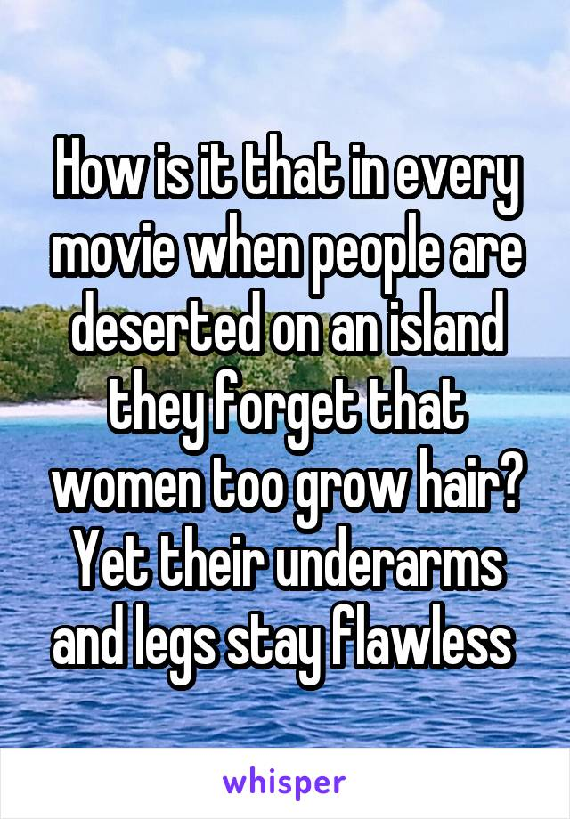 How is it that in every movie when people are deserted on an island they forget that women too grow hair? Yet their underarms and legs stay flawless