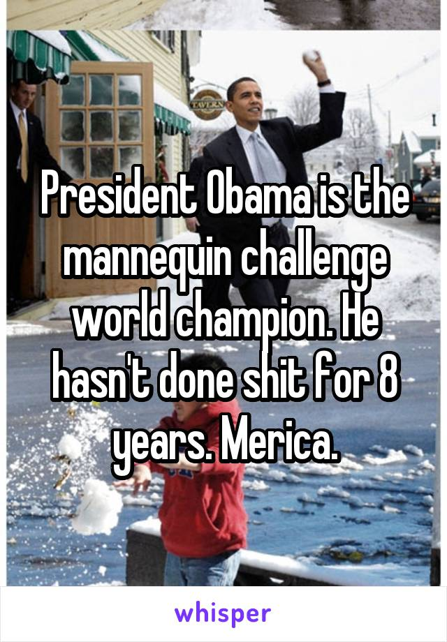 President Obama is the mannequin challenge world champion. He hasn't done shit for 8 years. Merica.