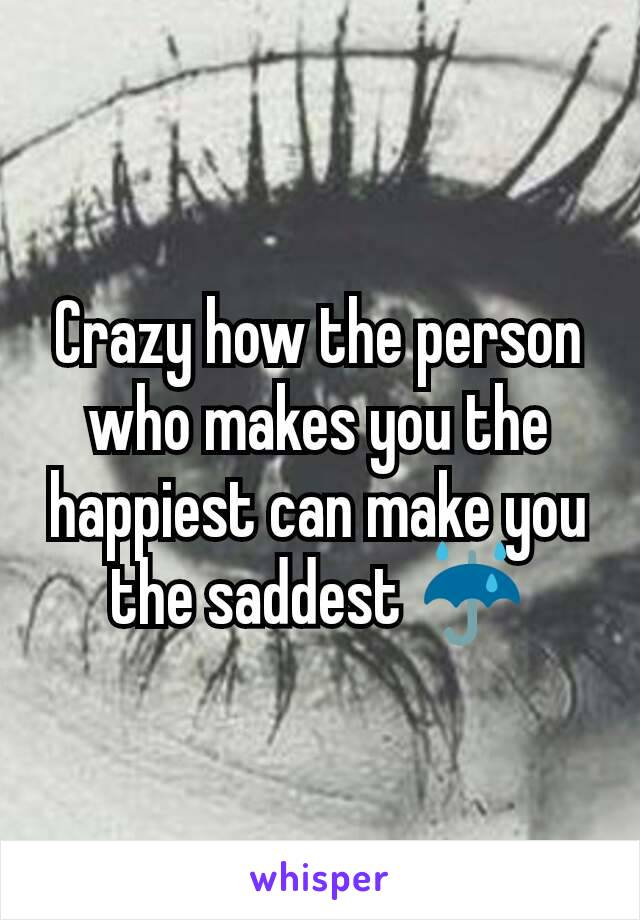 Crazy how the person who makes you the happiest can make you the saddest ☔