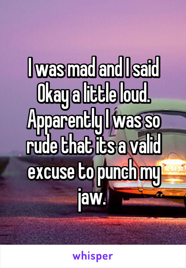 I was mad and I said Okay a little loud. Apparently I was so rude that its a valid excuse to punch my jaw.