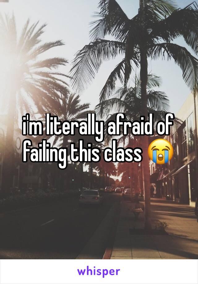 i'm literally afraid of failing this class 😭