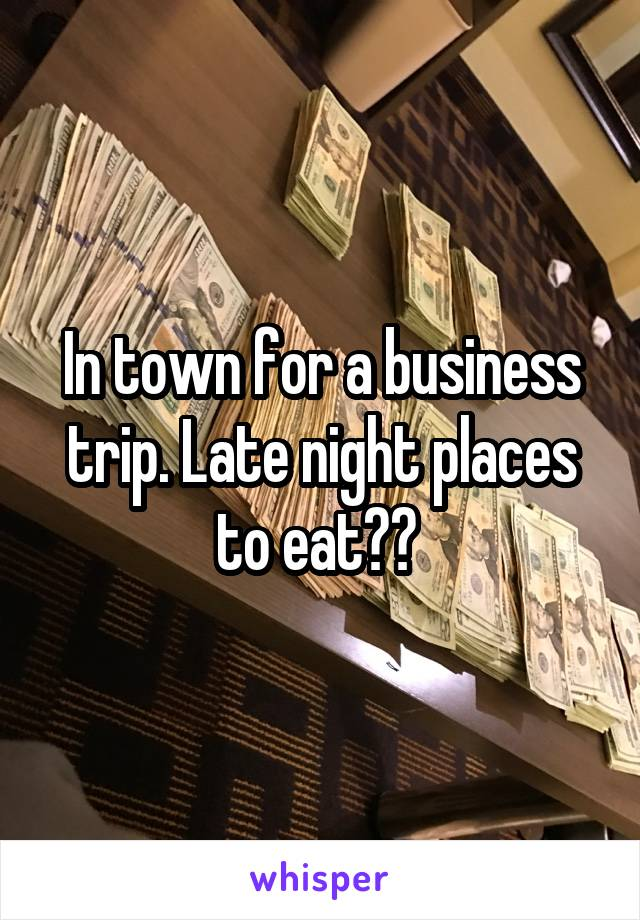 In town for a business trip. Late night places to eat??