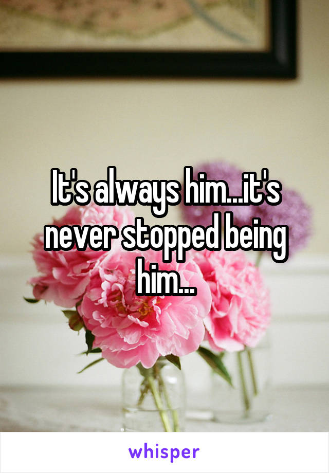 It's always him...it's never stopped being him...