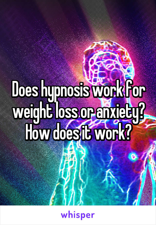 Does hypnosis work for weight loss or anxiety? How does it work?