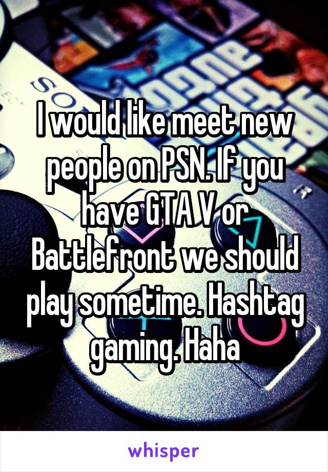 I would like meet new people on PSN. If you have GTA V or Battlefront we should play sometime. Hashtag gaming. Haha