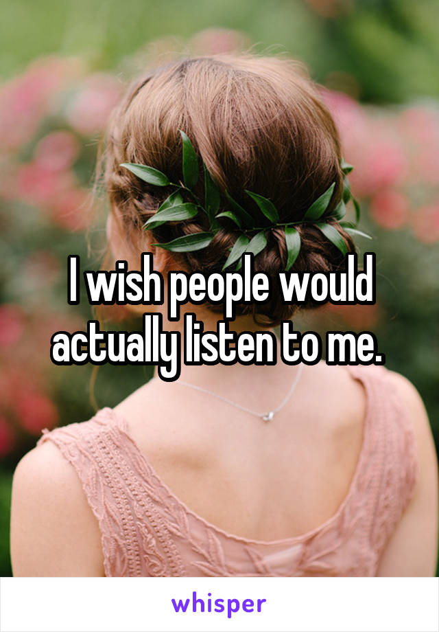 I wish people would actually listen to me.
