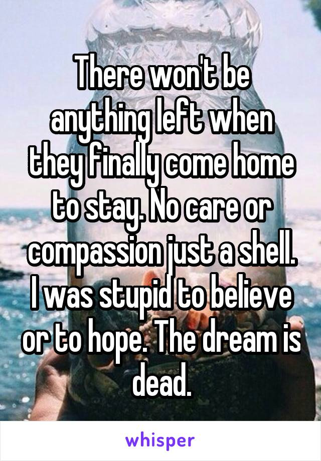 There won't be anything left when they finally come home to stay. No care or compassion just a shell. I was stupid to believe or to hope. The dream is dead.