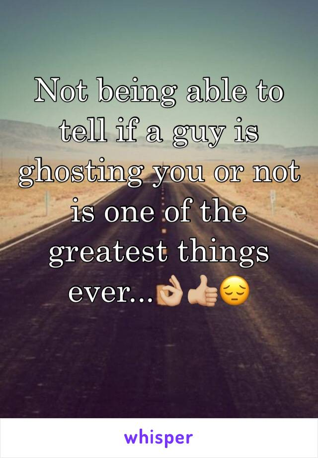 Not being able to tell if a guy is ghosting you or not is one of the greatest things ever...👌🏼👍🏼😔