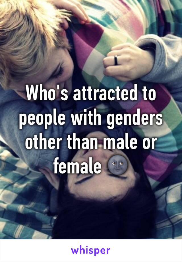 Who's attracted to people with genders other than male or female 🌚