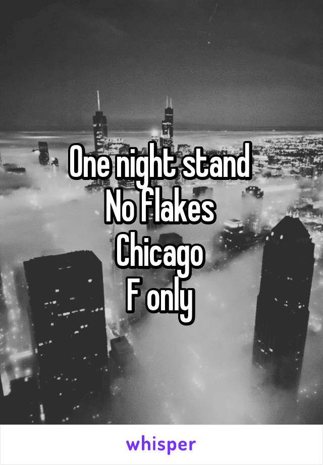 One night stand  No flakes  Chicago  F only