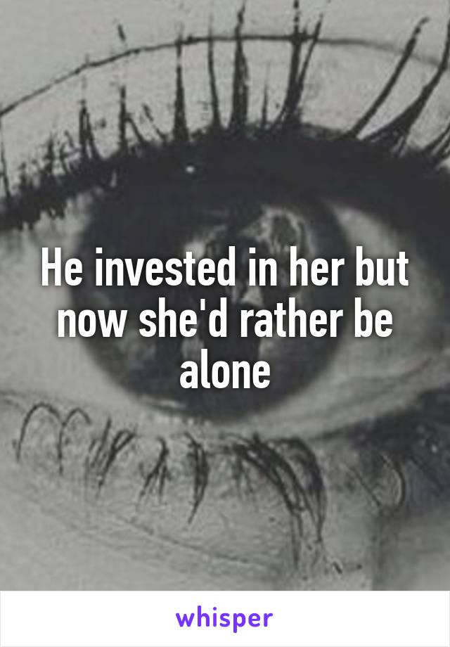 He invested in her but now she'd rather be alone