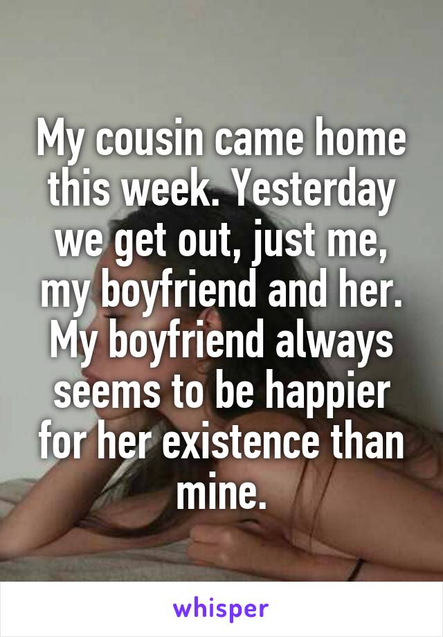 My cousin came home this week. Yesterday we get out, just me, my boyfriend and her. My boyfriend always seems to be happier for her existence than mine.