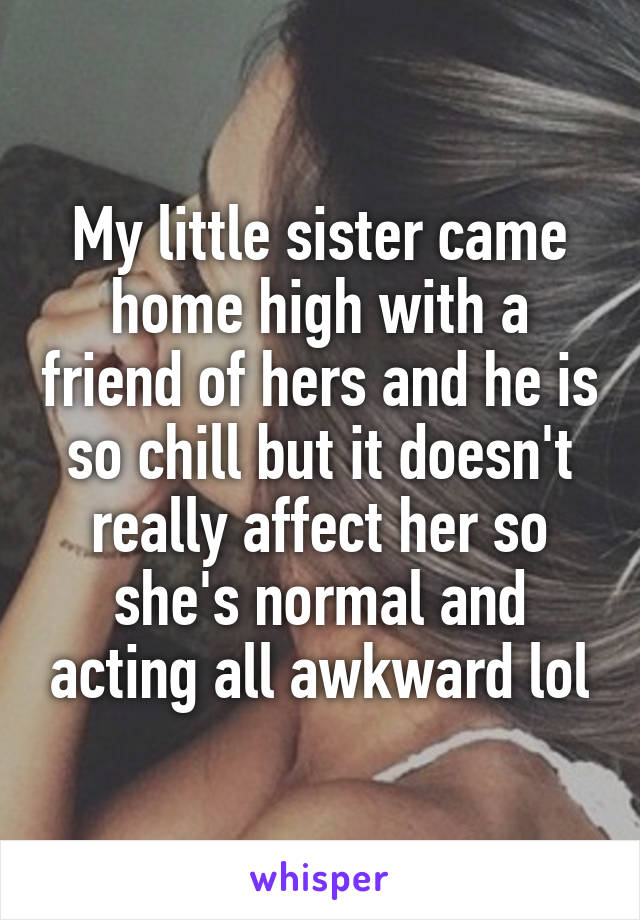 My little sister came home high with a friend of hers and he is so chill but it doesn't really affect her so she's normal and acting all awkward lol