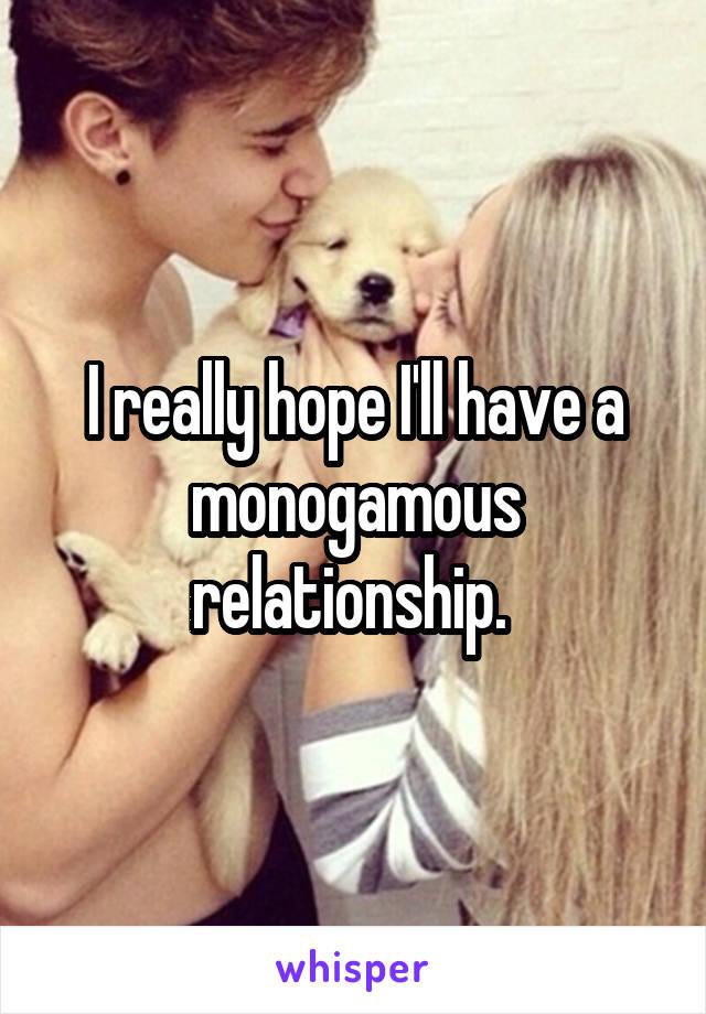 I really hope I'll have a monogamous relationship.