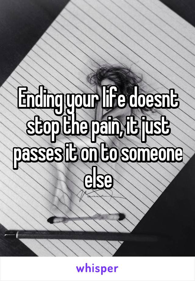 Ending your life doesnt stop the pain, it just passes it on to someone else