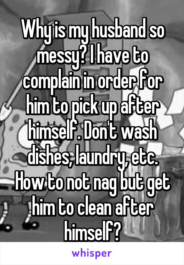 Why is my husband so messy? I have to complain in order for him to pick up after himself. Don't wash dishes, laundry, etc. How to not nag but get him to clean after himself?