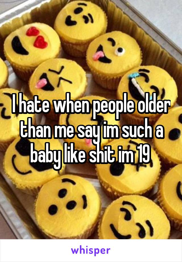 I hate when people older than me say im such a baby like shit im 19