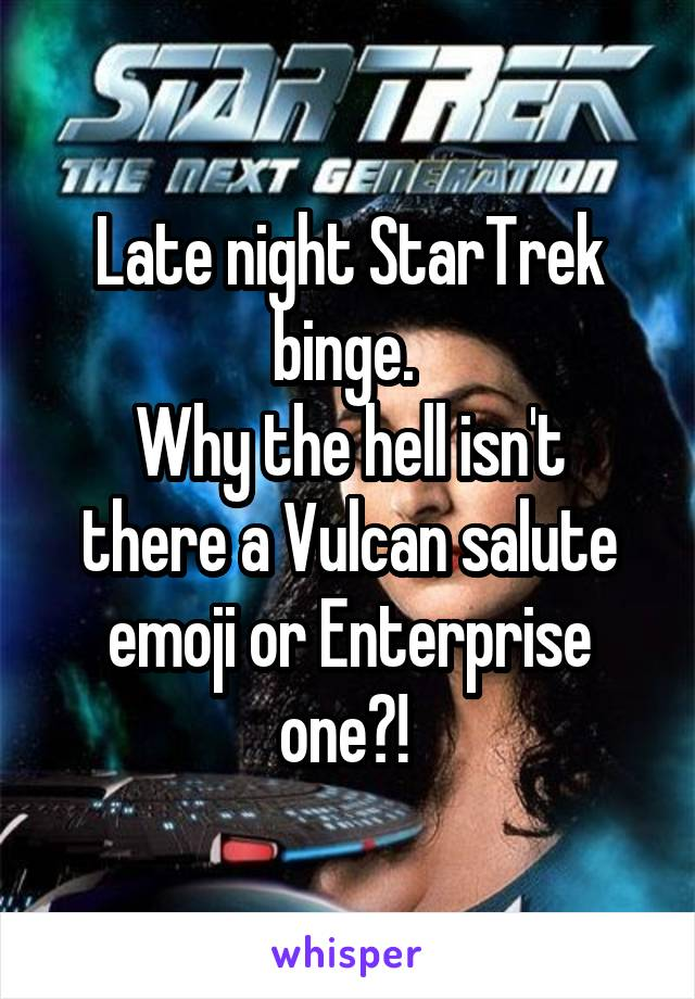 Late night StarTrek binge.  Why the hell isn't there a Vulcan salute emoji or Enterprise one?!