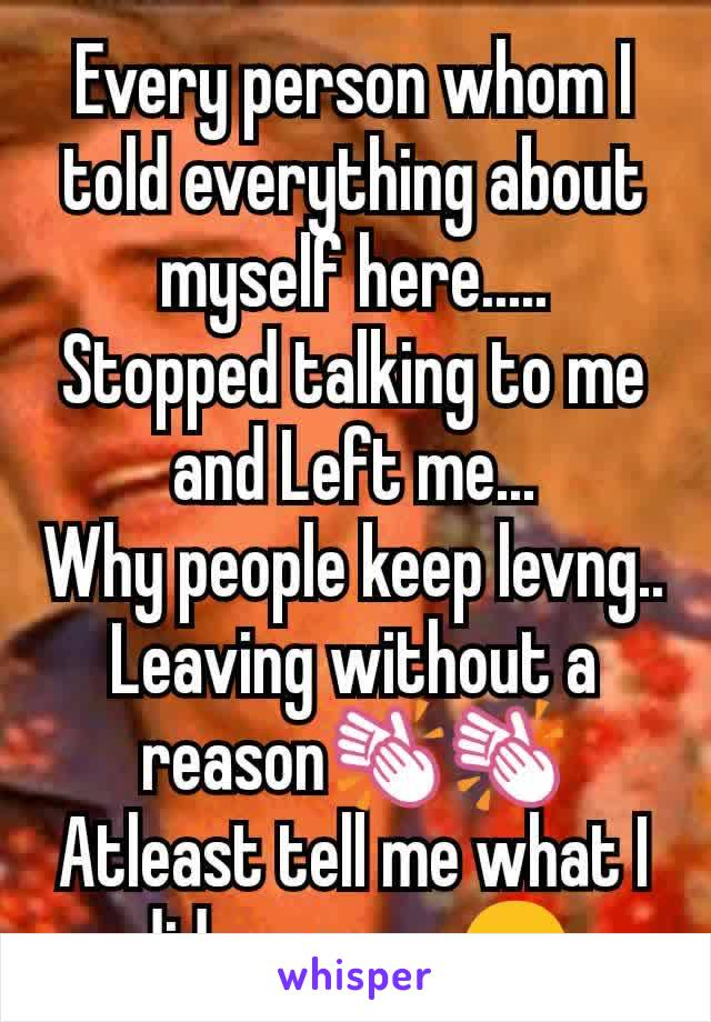 Every person whom I told everything about myself here..... Stopped talking to me and Left me... Why people keep levng.. Leaving without a reason👏👏 Atleast tell me what I did wrong....😑