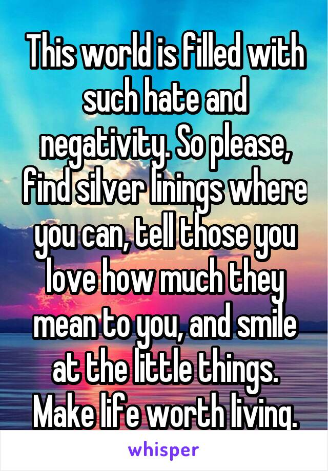 This world is filled with such hate and negativity. So please, find silver linings where you can, tell those you love how much they mean to you, and smile at the little things. Make life worth living.
