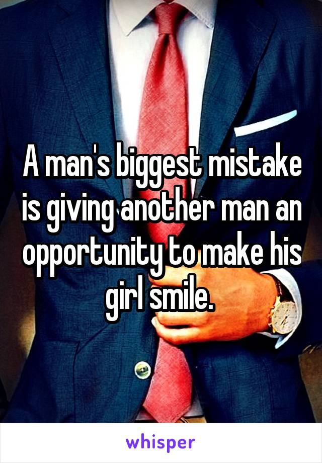 A man's biggest mistake is giving another man an opportunity to make his girl smile.