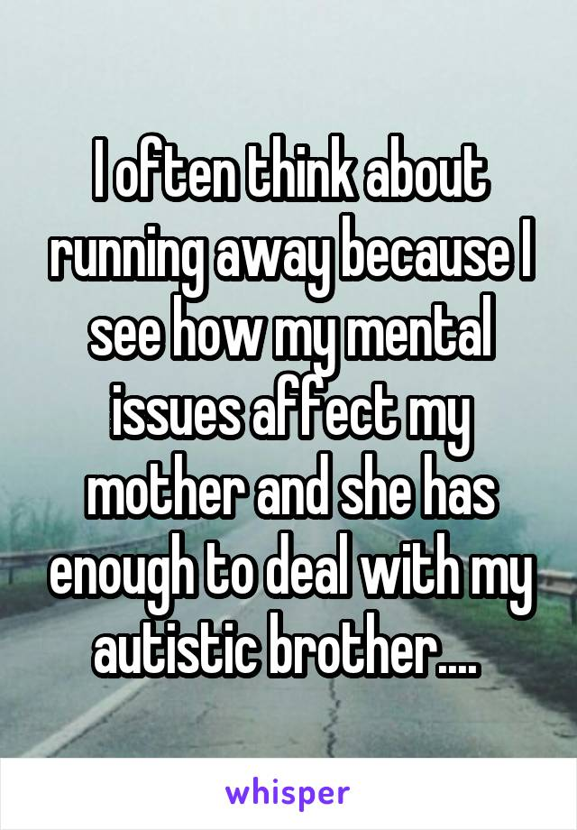 I often think about running away because I see how my mental issues affect my mother and she has enough to deal with my autistic brother....