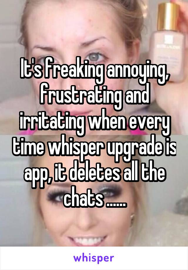 It's freaking annoying, frustrating and irritating when every time whisper upgrade is app, it deletes all the chats ......