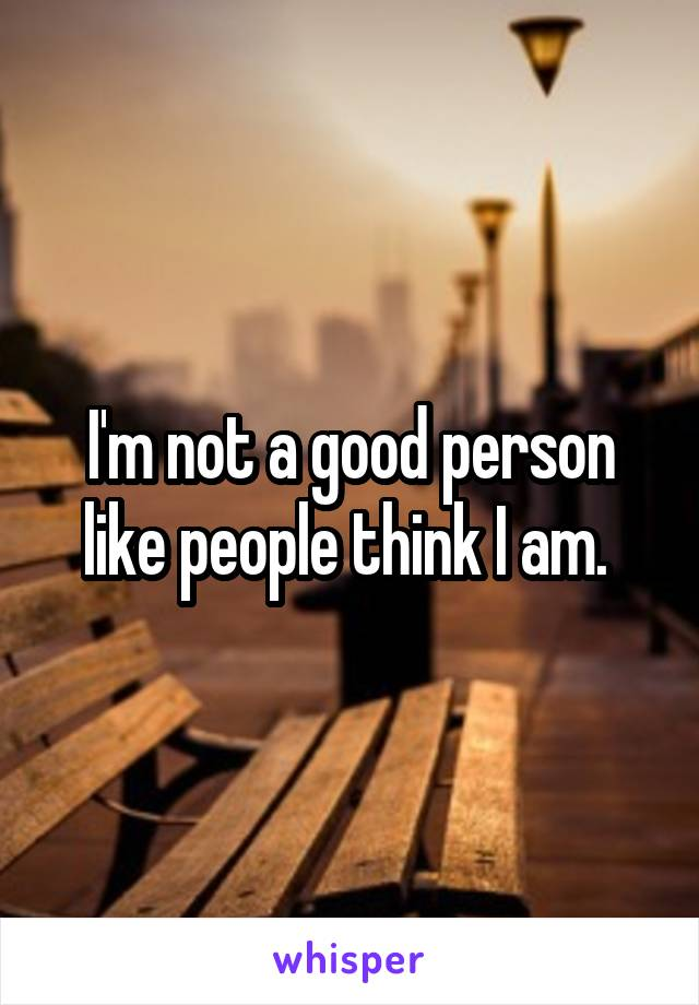 I'm not a good person like people think I am.