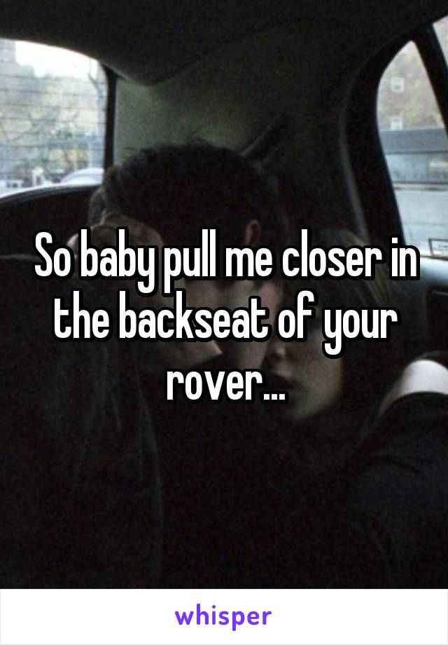 So baby pull me closer in the backseat of your rover...
