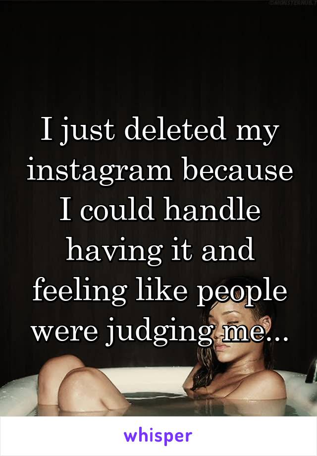 I just deleted my instagram because I could handle having it and feeling like people were judging me...