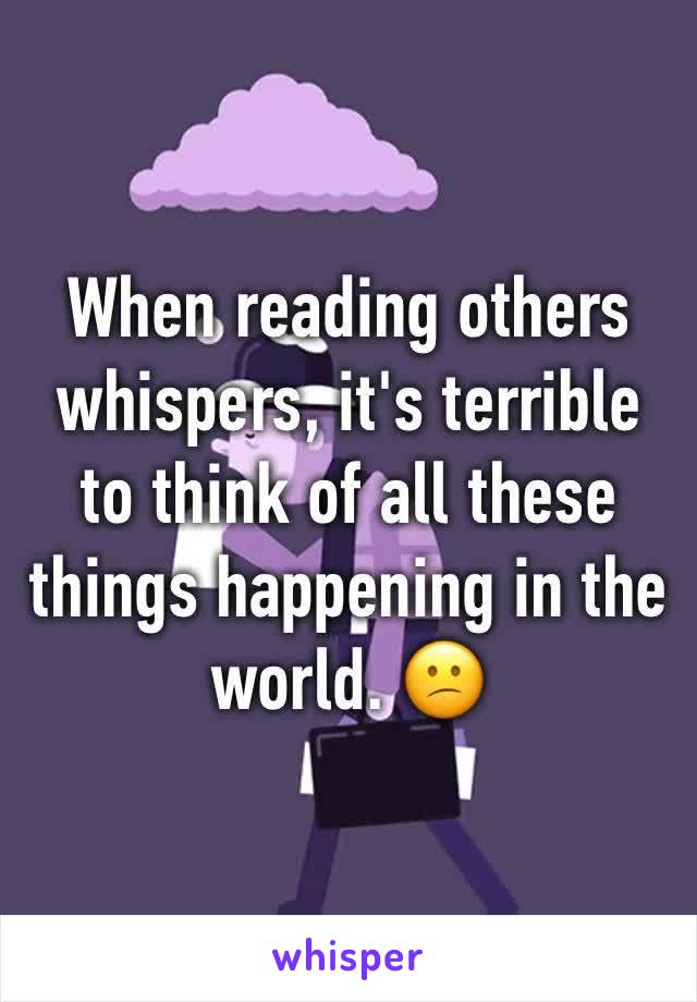 When reading others whispers, it's terrible to think of all these things happening in the world. 😕