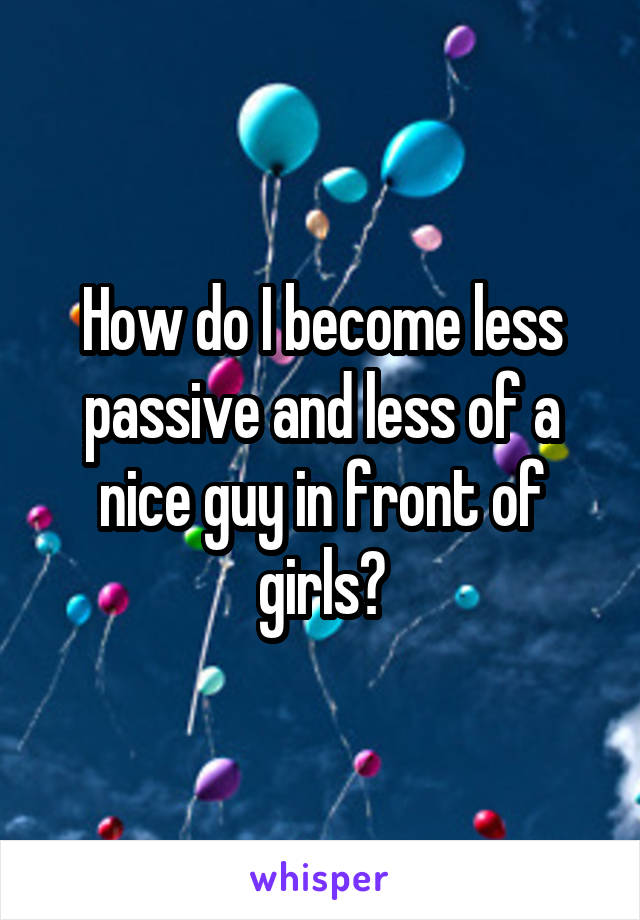 How do I become less passive and less of a nice guy in front of girls?