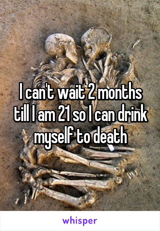 I can't wait 2 months till I am 21 so I can drink myself to death
