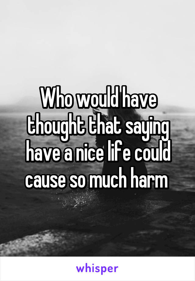 Who would have thought that saying have a nice life could cause so much harm
