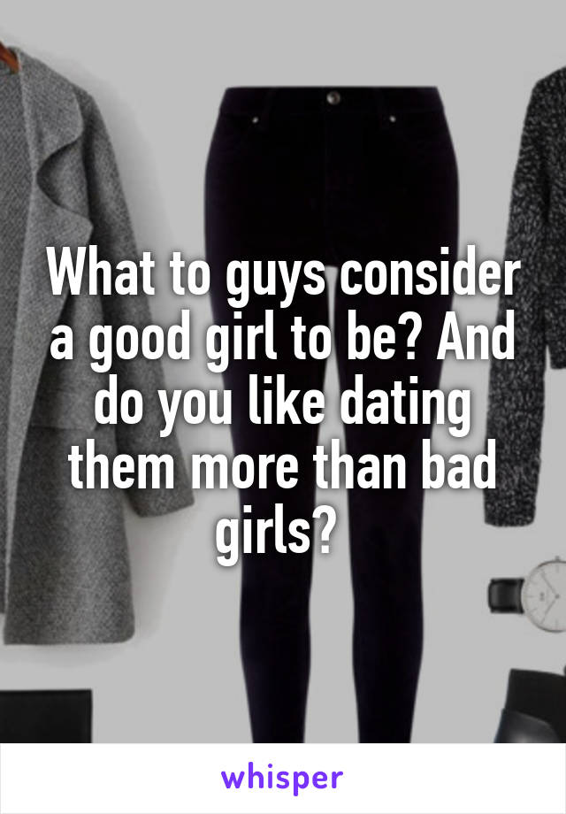 What to guys consider a good girl to be? And do you like dating them more than bad girls?