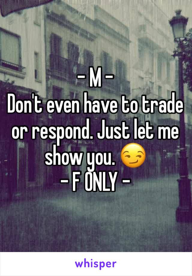- M - Don't even have to trade or respond. Just let me show you. 😏 - F ONLY -