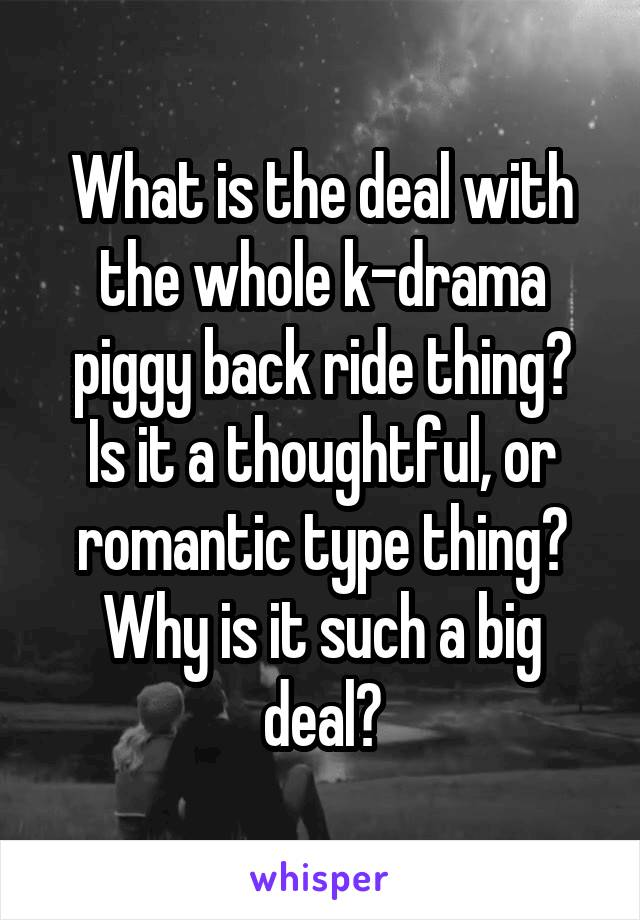 What is the deal with the whole k-drama piggy back ride thing? Is it a thoughtful, or romantic type thing? Why is it such a big deal?