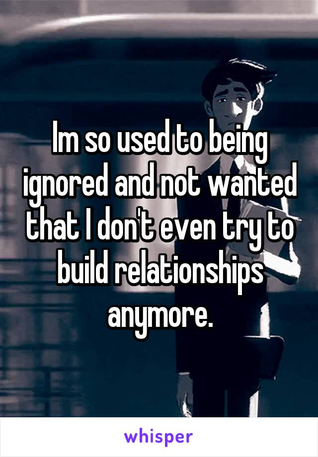 Im so used to being ignored and not wanted that I don't even try to build relationships anymore.